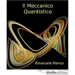 Il meccanico quantistico (Italian Edition) Emanuele Manco