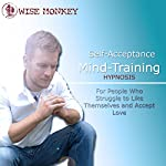 Self-Acceptance Mind-Training Hypnosis: For People Who Struggle to Like Themselves and Accept Love | Anthony Peters