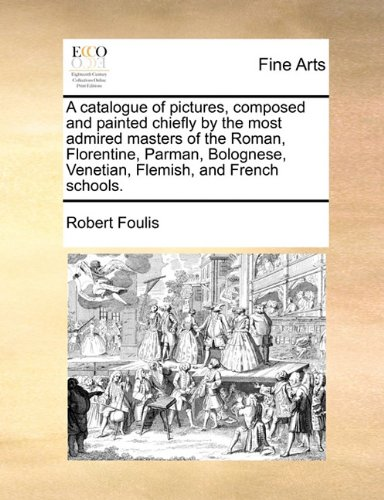 Download A catalogue of pictures, composed and painted chiefly by the most admired masters of the Roman, Florentine, Parman, Bolognese, Venetian, Flemish, and French schools. PDF