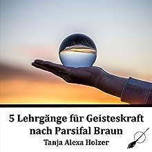 5 Lehrgänge für Geisteskraft nach Parsifal Braun Hörbuch von Parsifal Braun Gesprochen von: Tanja Alexa Braun