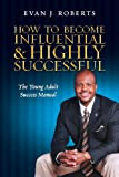 How to Become Influential and Highly Successful, Evan J Roberts, 0615810284