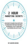 2 Hour  Marketing Secrets:  Discover the web stack method: A consistent method for small businesses to get leads and customers on auto pilot.