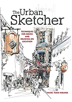 The Urban Sketcher: Techniques for Seeing and Drawing on Location by [Holmes, Marc Taro]