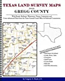 Texas Land Survey Maps for Gregg County : With Roads, Railways, Waterways, Towns, Cemeteries and Including Cross-referenced Data from the General Land Office and Texas Railroad Commission, Boyd, Gregory A., 1420350862