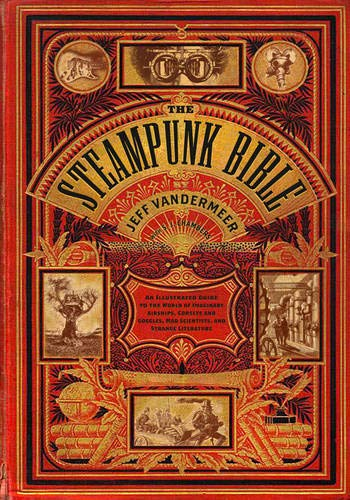 Book cover from The Steampunk Bible: An Illustrated Guide to the World of Imaginary Airships, Corsets and Goggles, Mad Scientists, and Strange Literature by Jeff VanderMeer