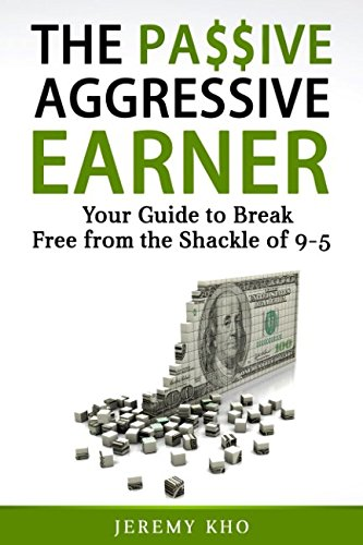 THE PASSIVE AGGRESSIVE EARNER: YOUR GUIDE TO BREAK FREE FROM THE SHACKLE OF 9-5 by Independently published