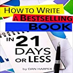 How to Write a Book: How to Write a Bestselling Book In 21 Days or Less!: Learn to Write Better, Write Nonfiction, Write a Book Faster! | Dan Harper