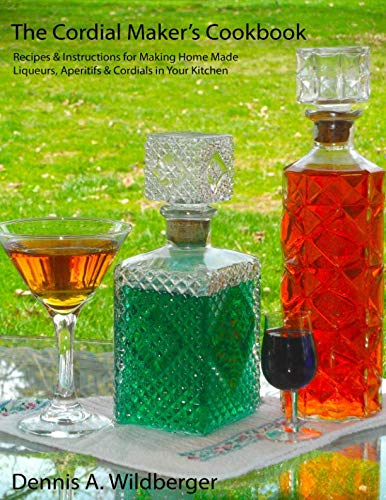 The Cordial Maker's Cookbook: Recipes & Instructions for Making Home Made Liqueurs, Aperitifs & Cordials in Your -