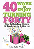 40 Ways to Enjoy Turning Forty: Make the Most of Your Milestone Birthday to  Have the Best Year Ever
