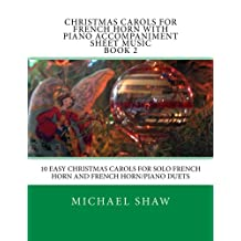 Christmas Carols For French Horn With Piano Accompaniment Sheet Music Book 2: 10 Easy Christmas Carols For Solo French Horn And French Horn/Piano Duets