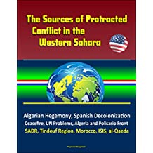 The Sources of Protracted Conflict in the Western Sahara - Algerian Hegemony, Spanish Decolonization, Ceasefire, UN Problems, Algeria and Polisario Front, ... Tindouf Region, Morocco, ISIS, al-Qaeda