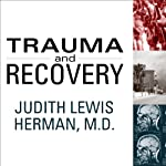 Trauma and Recovery: The Aftermath of Violence - from Domestic Abuse to Political Terror | Judith Lewis Herman