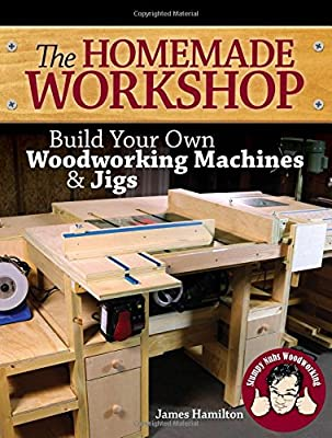 The Homemade Workshop: Build Your Own Woodworking Machines and Jigs from Popular Woodworking Books