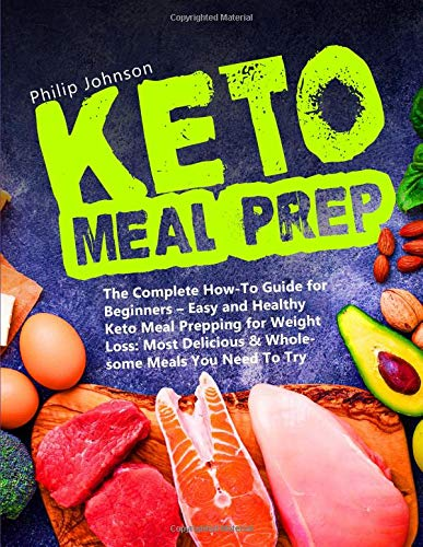 Keto Meal Prep: The Complete How-To Guide for Beginners - Easy and Healthy Keto Meal Prepping for Weight Loss: Most Delicious & Wholesome Meals You Need To Try