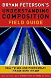 Bryan Peterson's Understanding Composition Field Guide by Bryan Peterson (2012)