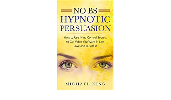 NO B.S. HYPNOTIC PERSUASION: How to Use Mind Control Secrets to Get What You Want in Life, Love and Business - Kindle edition by Michael King.