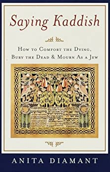 Saying Kaddish: How to Comfort the Dying, Bury the Dead, and Mourn as a Jew by [Diamant, Anita]