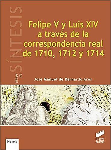 Felipe V y Luis XIV a través de la correspondencia real de 1710, 1712 y 1714 Libros de Síntesis: Amazon.es: De Bernardo Ares, José Manuel: Libros