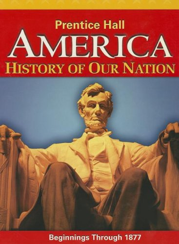 AMERICA: HISTORY OF OUR NATION 2014 BEGINNINGS THROUGH 1877 STUDENT     EDITION GRADE 8 by PRENTICE HALL