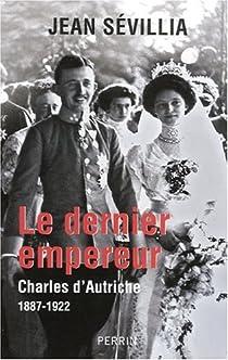 Le dernier empereur. Charles d'Autriche, 1887-1922 par Sévillia