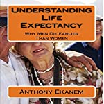 Understanding Life Expectancy: Why Men Die Earlier Than Women | Anthony Ekanem