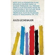 Note sur la fondation d'une nouvelle colonie dans la Guyane française, ou, Premier aperçu d'un nouveau mode de population et de culture pour l'exploitation ... et documents, etc. etc (French Edition)
