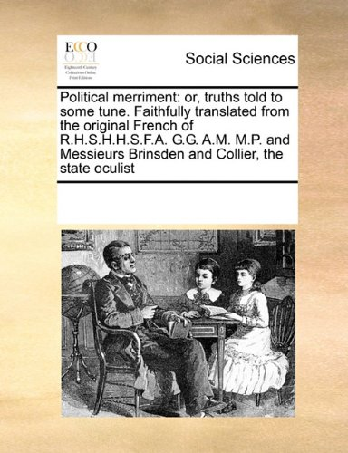 Read Online Political merriment: or, truths told to some tune. Faithfully translated from the original French of R.H.S.H.H.S.F.A. G.G. A.M. M.P. and Messieurs Brinsden and Collier, the state oculist pdf