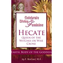 Hecate: Queen of the Witches or Wise Crone? (Celebrate the Divine Feminine; Reclaim Your Power with Ancient Goddess Wisdom)