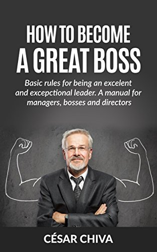 how-to-become-a-great-boss-basic-rules-for-being-an-excelent-and-excepctional-leader-a-manual-for-ma