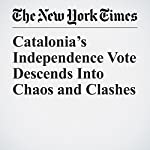 Catalonia's Independence Vote Descends Into Chaos and Clashes | Raphael Minder,Ellen Barry