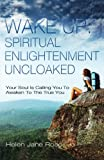 Wake Up: Spiritual Enlightenment Uncloaked.: Your Soul Is Calling You To Awaken To The True You