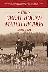 The Great Hound Match of 1905: Alexander Henry Higginson, Harry Worcester Smith, and the Rise of Virginia Hunt Country Hardcover
