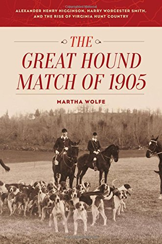 The Great Hound Match of 1905: Alexander Henry Higginson, Harry Worcester Smith, and the Rise of Virginia Hunt Country