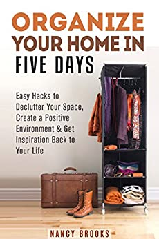Organize Your Home in Five Days: Easy Hacks to Declutter Your Space, Create a Positive Environment & Get Inspiration Back to Your Life (UPDATED AND EXPANDED!) (DIY Hacks & Home Organization) by [Brooks, Nancy]