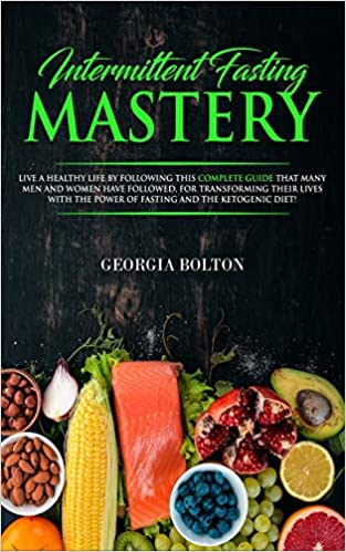 Intermittent Fasting Mastery: Live a Healthy Life by Following This Complete Guide That Many Men and Women Have Followed, for Transforming Their Lives With The Power of Fasting and The Ketogenic Diet!