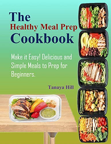 The Healthy Meal Prep Cookbook: Make it Easy! Delicious and Simple Meals to Prep for Beginners. by Tanaya Hill