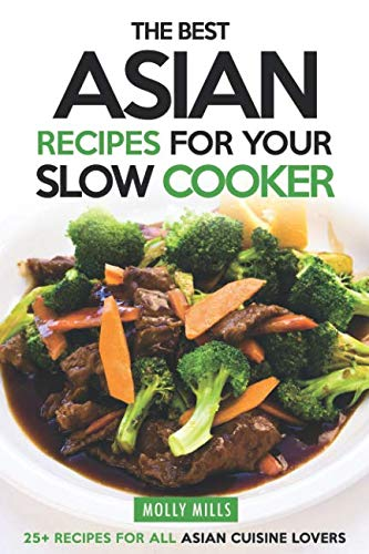 The Best Asian Recipes for Your Slow Cooker: 25+ Recipes for All Asian Cuisine Lovers by Molly Mills