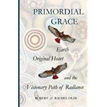 Primordial Grace: Earth, Original Heart, and the Visionary Path of Radiance