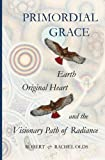 img - for Primordial Grace: Earth, Original Heart, and the Visionary Path of Radiance book / textbook / text book