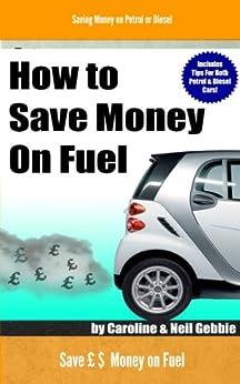 How to Save Money on Fuel - Saving Money on Petrol or Diesel by [Gebbie, Caroline, Gebbie, Neil]