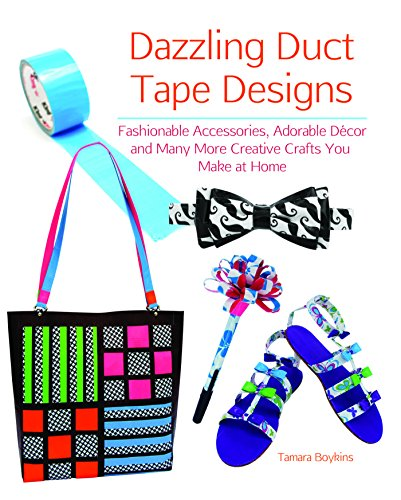 Dazzling Duct Tape Designs: Fashionable Accessories, Adorable Décor, and Many More Creative Crafts You Make At Home -