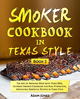 Smoker Cookbook in Texas Style: The Art of Smoking Meat with Texas BBQ, Ultimate Smoker Cookbook for Real Pitmasters, Irresistible Barbecue Recipes In Texas Style: Book 2 by [Jones, Adam]