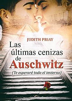 Las últimas cenizas de Auschwitz: Te esperaré todo el invierno (Spanish Edition) by [Priay, Judith]