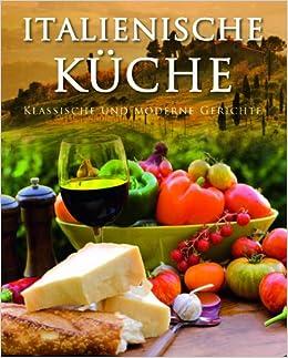 Italienische Küche: Klassische Und Moderne Gerichte: Amazon.de: Parragon:  Bücher