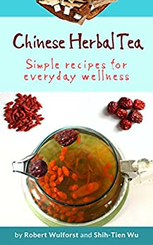 Chinese Herbal Tea: Simple recipes for everyday wellness by [Wu, Shih-Tien, Wulforst, Robert]
