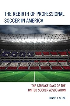 The Rebirth of Professional Soccer in America: The Strange Days of the United Soccer Association by [Seese, Dennis J.]