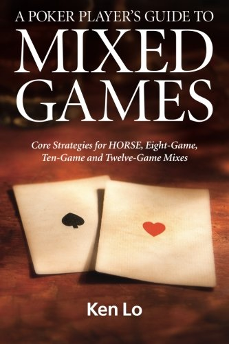(A Poker Player's Guide to MIXED GAMES: Core Strategies for HORSE, Eight-Game, Ten-Game and Twelve-Game Mixes)