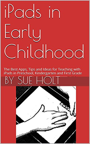 iPads in Early Childhood: The Best Apps, Tips and Ideas for Teaching with iPads in Preschool, Kindergarten and First Grade