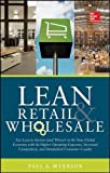 Lean Retail and Wholesale: Use Lean to Survive (And Thrive!) in the New Global Economy With Its Higher Operating Expenses, Increased Competition, and Diminished Consumer Loyalty