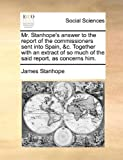 Mr Stanhope's Answer to the Report of the Commissioners Sent into Spain, and C Together with an Extract of So Much of the Said Report, As Concerns Him, James Stanhope, 1140989707